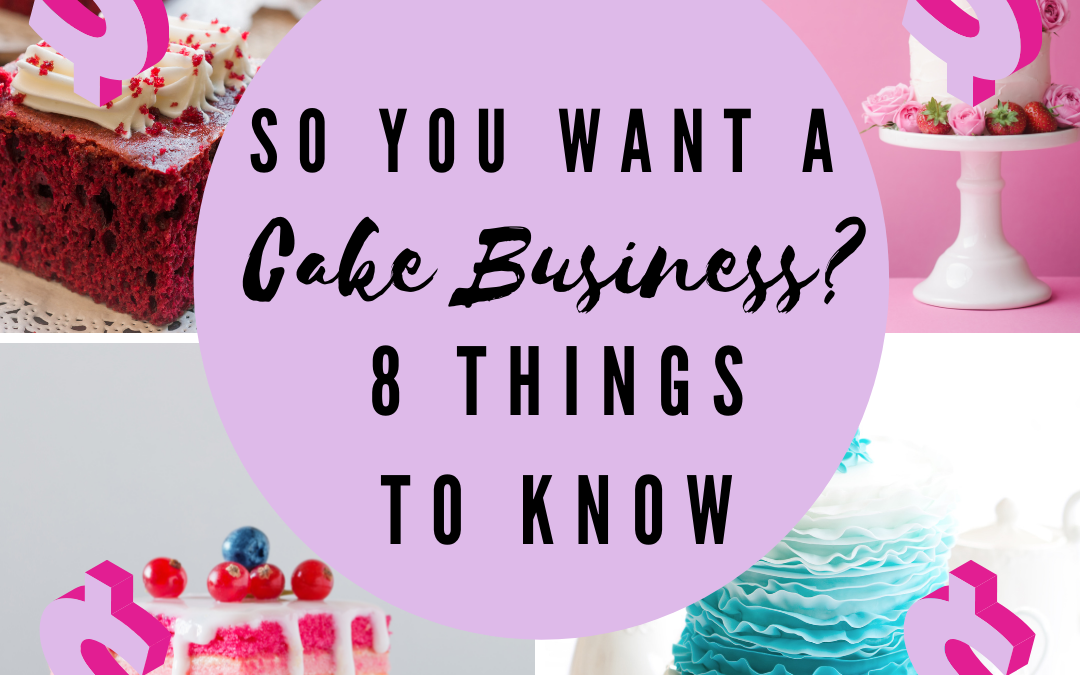 So you want a cake business? 8 Things you Need to Know. Today.